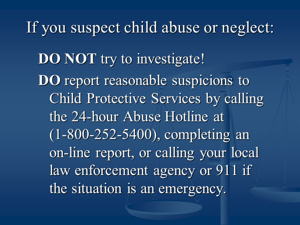 If you suspect child abuse or neglect: DO NOT try to investigate.