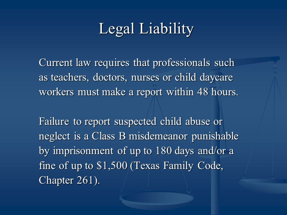 Legal Liability Current law requires that professionals such as teachers, doctors, nurses or child daycare workers must make a report within 48 hours.