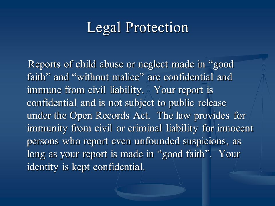 "Legal Protection Reports of child abuse or neglect made in ""good faith"" and ""without malice"" are confidential and immune from civil liability. Your re"