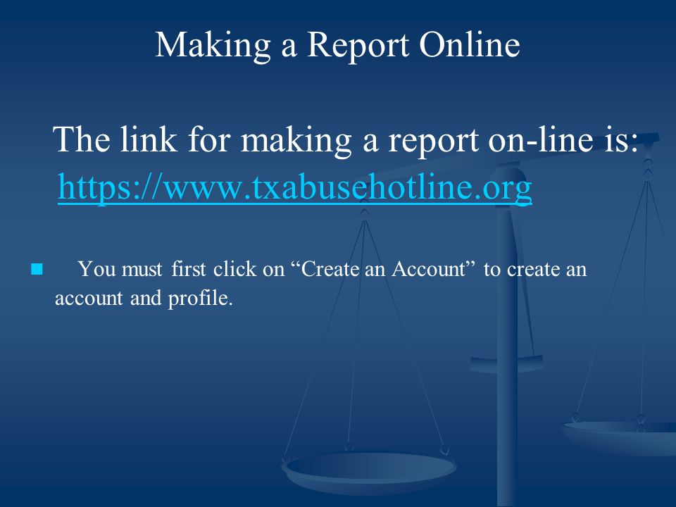 "Making a Report Online The link for making a report on-line is: https://www.txabusehotline.org You must first click on ""Create an Account"" to create a"