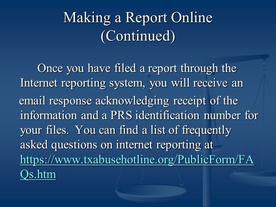 Making a Report Online (Continued) Once you have filed a report through the Internet reporting system, you will receive an email response acknowledging receipt of the information and a PRS identification number for your files.