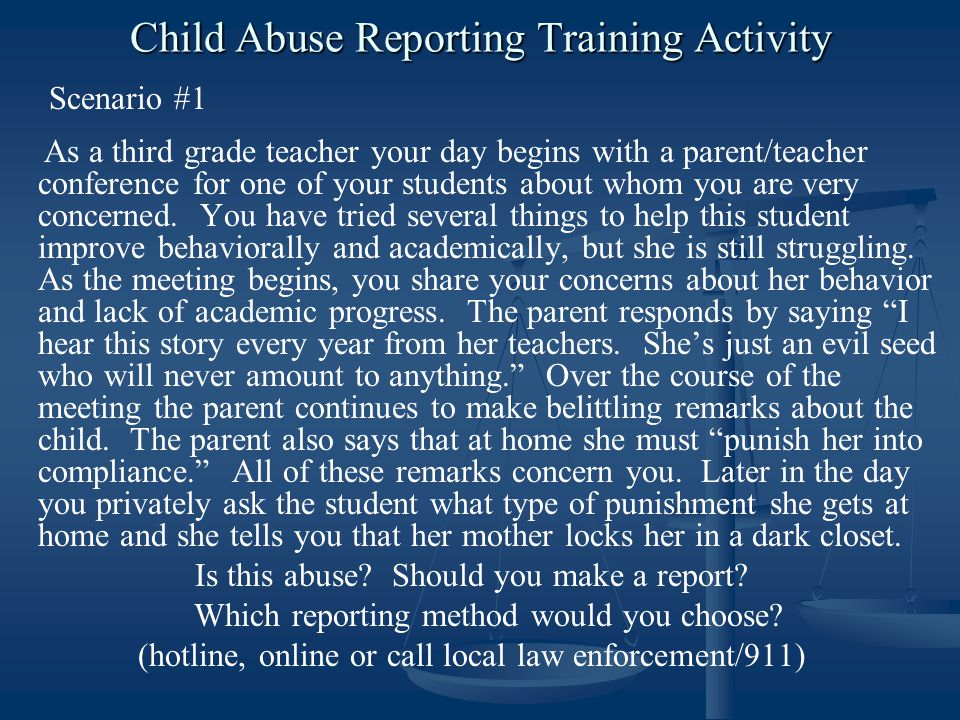Child Abuse Reporting Training Activity Scenario #1 As a third grade teacher your day begins with a parent/teacher conference for one of your students about whom you are very concerned.