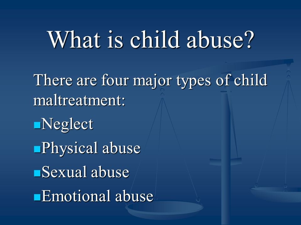 What is child abuse? There are four major types of child maltreatment: Neglect Neglect Physical abuse Physical abuse Sexual abuse Sexual abuse Emotion