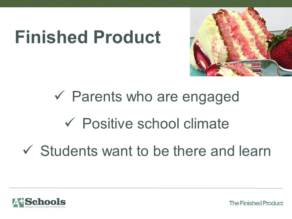 Parents who are engaged Positive school climate Students want to be there and learn Finished Product The Finished Product