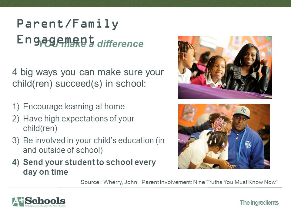 YOU make a difference 4 big ways you can make sure your child(ren) succeed(s) in school: 1)Encourage learning at home 2)Have high expectations of your child(ren) 3)Be involved in your child's education (in and outside of school) 4)Send your student to school every day on time Parent/Family Engagement The Ingredients Source: Wherry, John, Parent Involvement: Nine Truths You Must Know Now