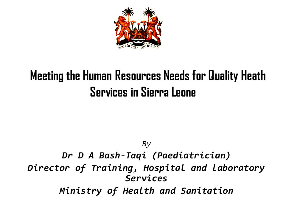Meeting the Human Resources Needs for Quality Heath Services in Sierra Leone By Dr D A Bash-Taqi (Paediatrician) Director of Training, Hospital and la