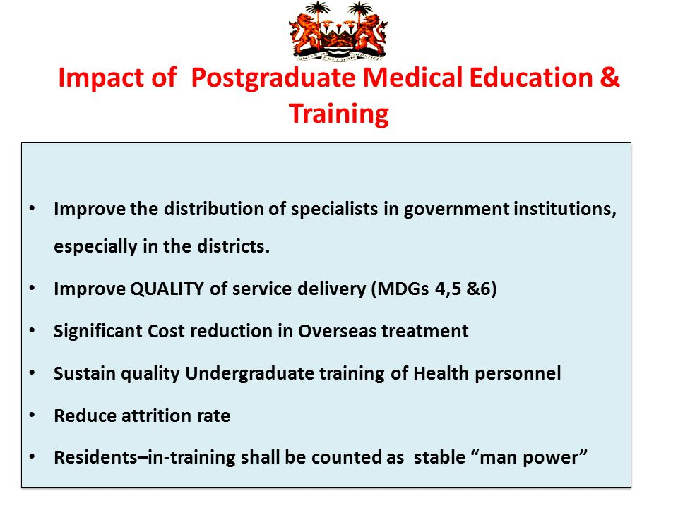 Impact of Postgraduate Medical Education & Training Improve the distribution of specialists in government institutions, especially in the districts. I