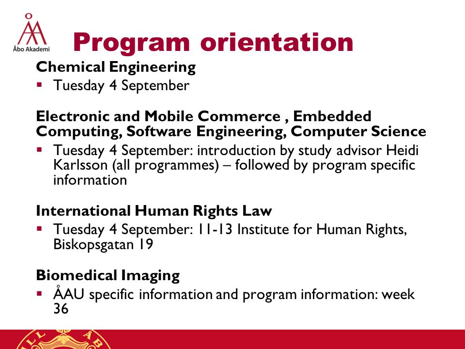 Program orientation Chemical Engineering  Tuesday 4 September Electronic and Mobile Commerce, Embedded Computing, Software Engineering, Computer Science  Tuesday 4 September: introduction by study advisor Heidi Karlsson (all programmes) – followed by program specific information International Human Rights Law  Tuesday 4 September: 11-13 Institute for Human Rights, Biskopsgatan 19 Biomedical Imaging  ÅAU specific information and program information: week 36