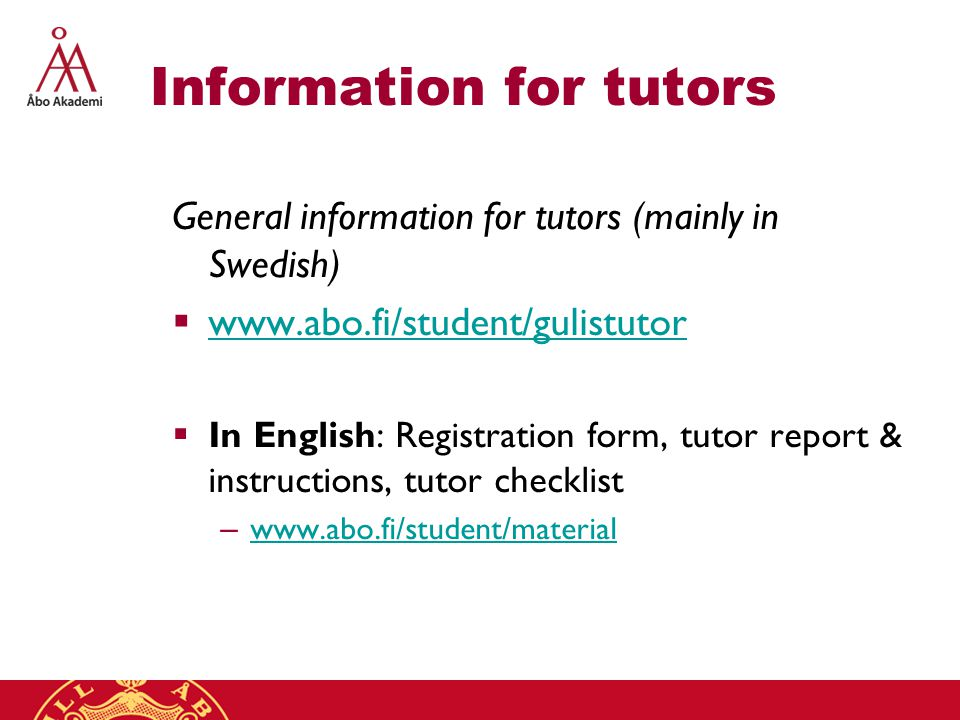 Information for tutors General information for tutors (mainly in Swedish)  www.abo.fi/student/gulistutor www.abo.fi/student/gulistutor  In English: Registration form, tutor report & instructions, tutor checklist – www.abo.fi/student/material www.abo.fi/student/material