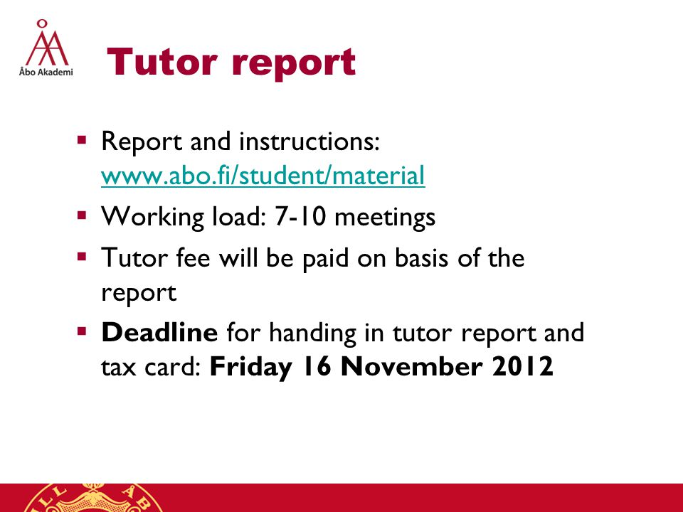Tutor report  Report and instructions: www.abo.fi/student/material www.abo.fi/student/material  Working load: 7-10 meetings  Tutor fee will be paid on basis of the report  Deadline for handing in tutor report and tax card: Friday 16 November 2012