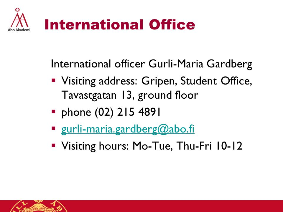 International Office International officer Gurli-Maria Gardberg  Visiting address: Gripen, Student Office, Tavastgatan 13, ground floor  phone (02) 215 4891  gurli-maria.gardberg@abo.fi gurli-maria.gardberg@abo.fi  Visiting hours: Mo-Tue, Thu-Fri 10-12