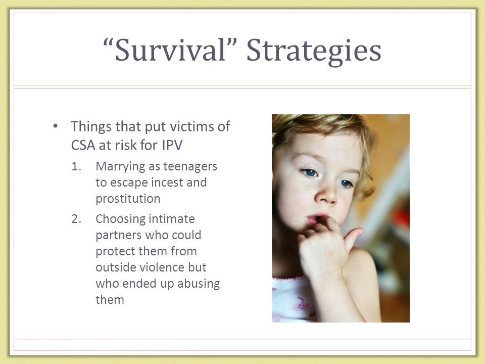 """Survival"" Strategies Things that put victims of CSA at risk for IPV 1.Marrying as teenagers to escape incest and prostitution 2.Choosing intimate par"