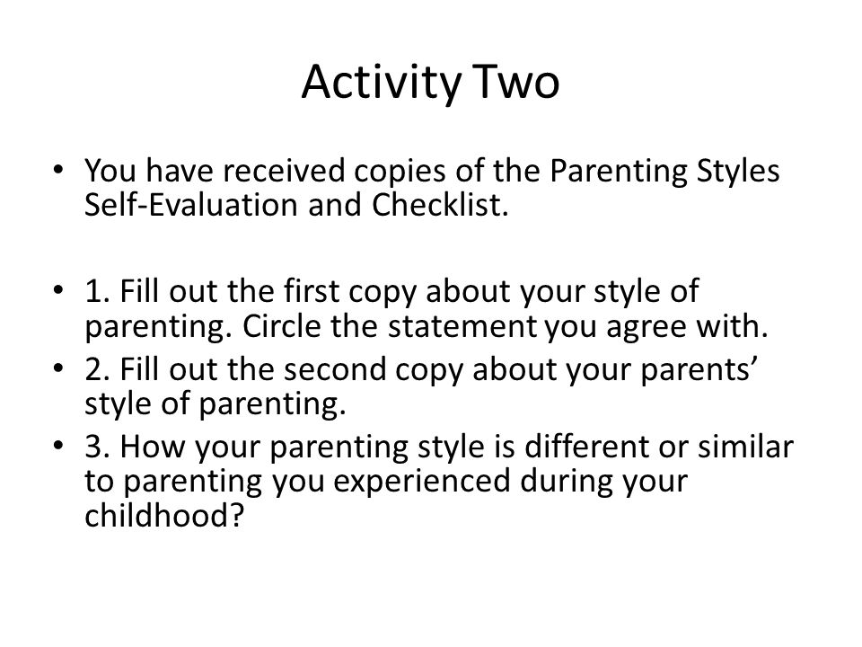 Activity Two You have received copies of the Parenting Styles Self-Evaluation and Checklist. 1. Fill out the first copy about your style of parenting.
