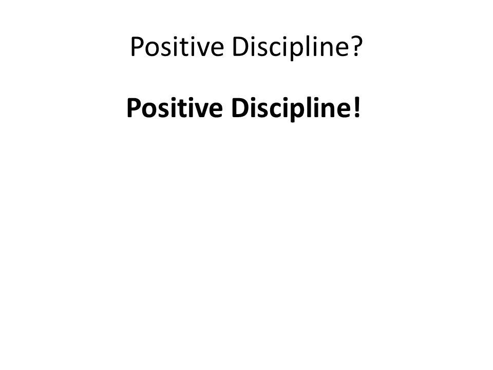 Positive Discipline? Positive Discipline!