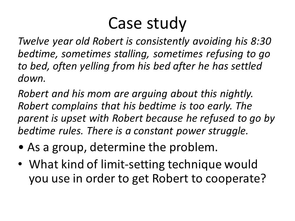 Case study Twelve year old Robert is consistently avoiding his 8:30 bedtime, sometimes stalling, sometimes refusing to go to bed, often yelling from h