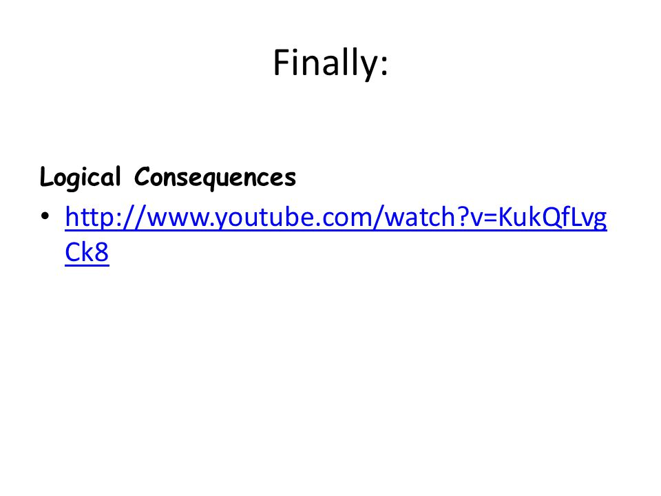 Finally: Logical Consequences http://www.youtube.com/watch?v=KukQfLvg Ck8 http://www.youtube.com/watch?v=KukQfLvg Ck8