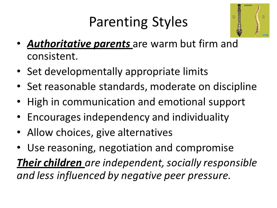 Parenting Styles Authoritative parents are warm but firm and consistent. Set developmentally appropriate limits Set reasonable standards, moderate on
