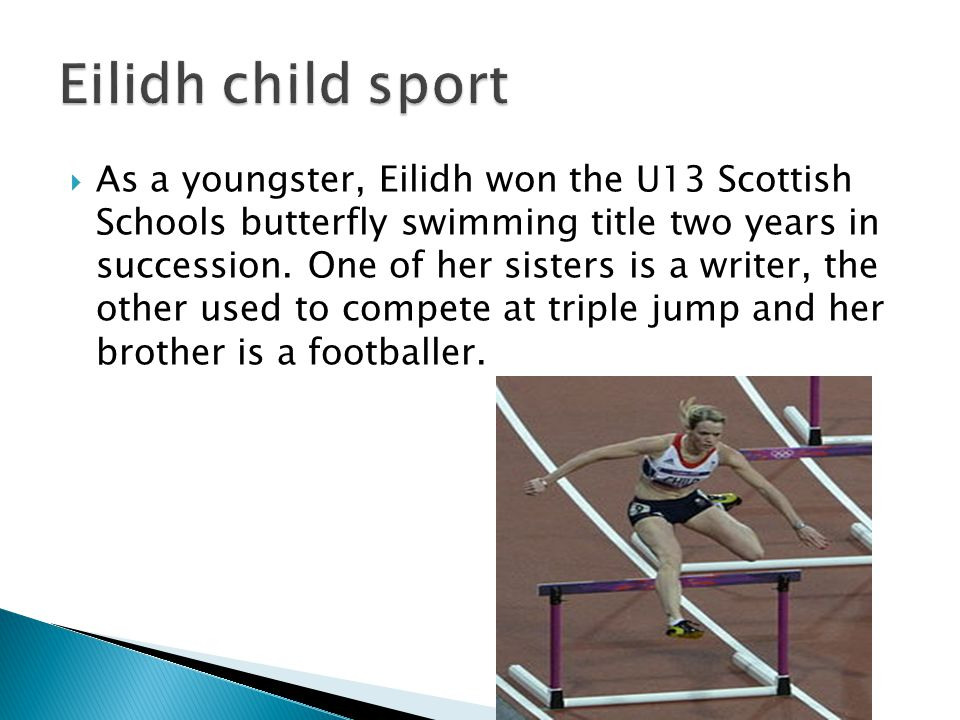  As a youngster, Eilidh won the U13 Scottish Schools butterfly swimming title two years in succession.