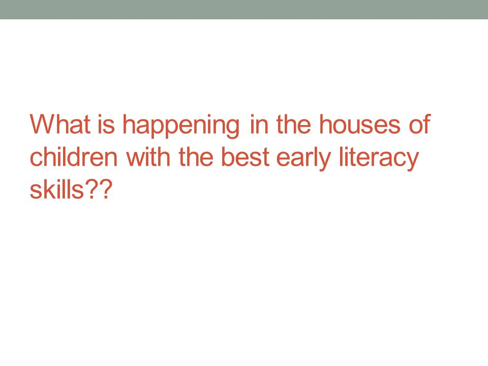 What is happening in the houses of children with the best early literacy skills??