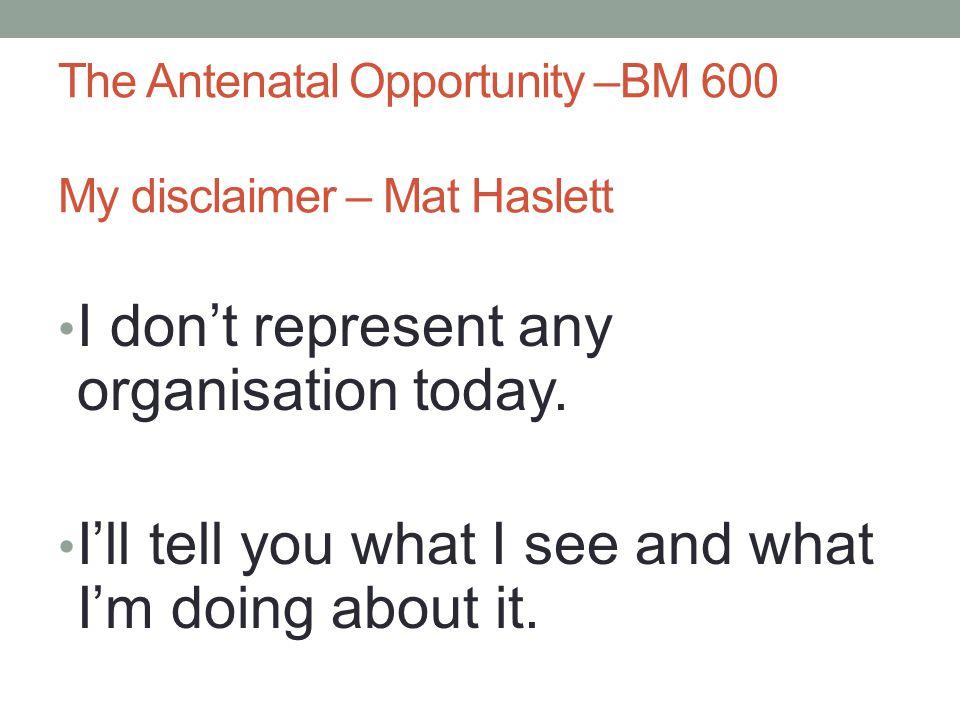 The Antenatal Opportunity –BM 600 My disclaimer – Mat Haslett I don't represent any organisation today. I'll tell you what I see and what I'm doing ab