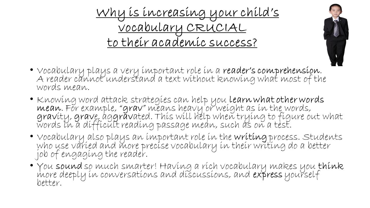 Why is increasing your child's vocabulary CRUCIAL to their academic success? Vocabulary plays a very important role in a reader's comprehension. A rea