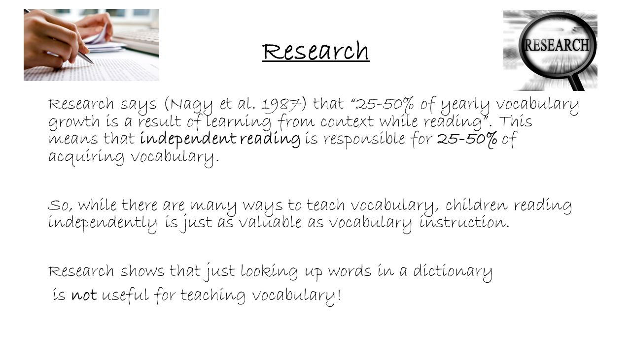 """Research Research says (Nagy et al. 1987) that """"25-50% of yearly vocabulary growth is a result of learning from context while reading"""". This means tha"""