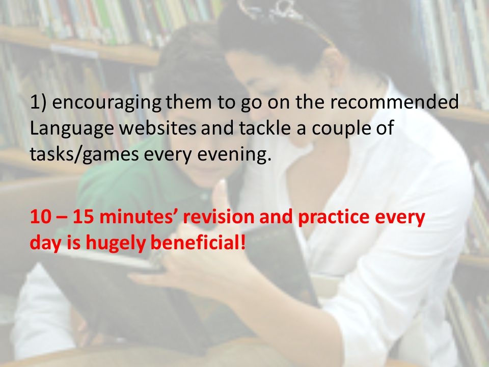 1) encouraging them to go on the recommended Language websites and tackle a couple of tasks/games every evening.