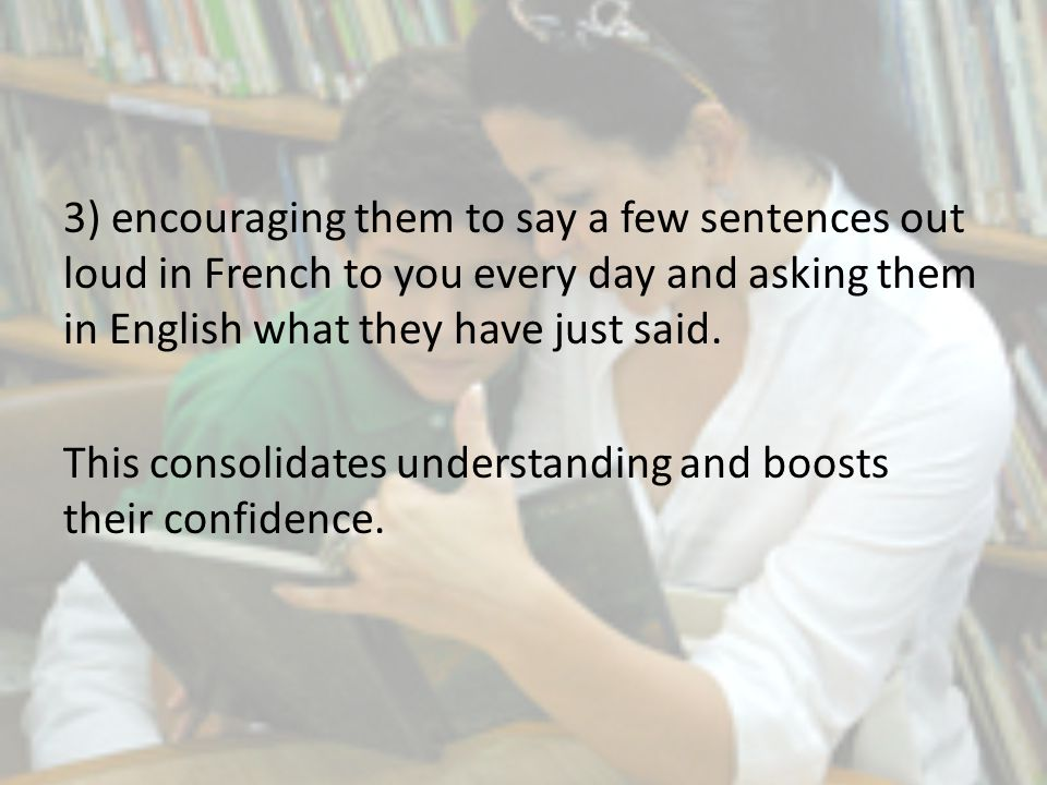3) encouraging them to say a few sentences out loud in French to you every day and asking them in English what they have just said.