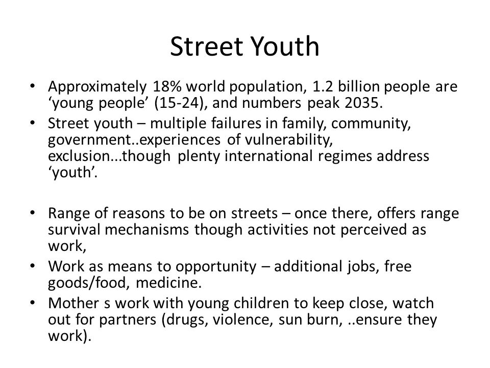 Street Youth Approximately 18% world population, 1.2 billion people are 'young people' (15-24), and numbers peak 2035. Street youth – multiple failure