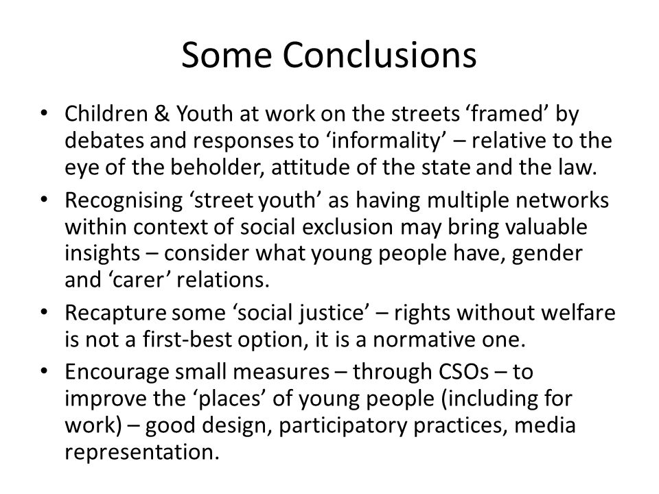 Some Conclusions Children & Youth at work on the streets 'framed' by debates and responses to 'informality' – relative to the eye of the beholder, attitude of the state and the law.