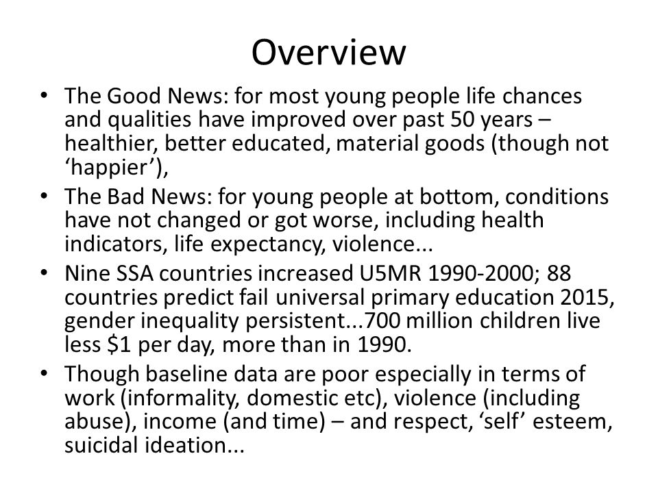 Overview The Good News: for most young people life chances and qualities have improved over past 50 years – healthier, better educated, material goods (though not 'happier'), The Bad News: for young people at bottom, conditions have not changed or got worse, including health indicators, life expectancy, violence...