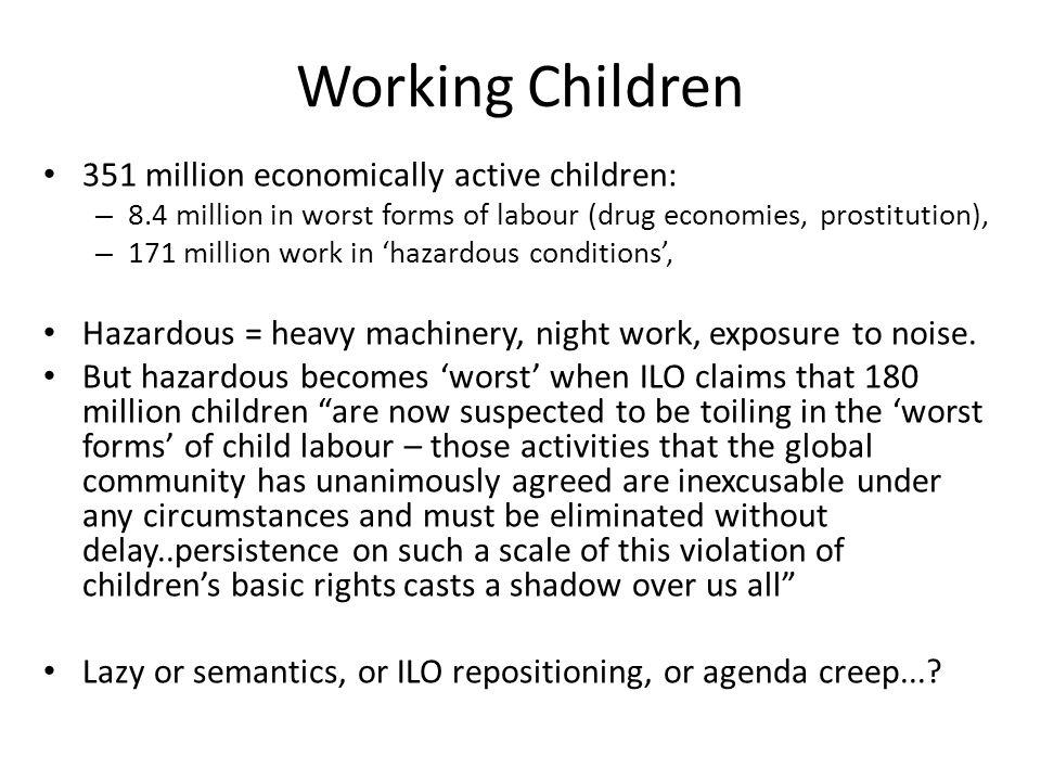 Working Children 351 million economically active children: – 8.4 million in worst forms of labour (drug economies, prostitution), – 171 million work in 'hazardous conditions', Hazardous = heavy machinery, night work, exposure to noise.