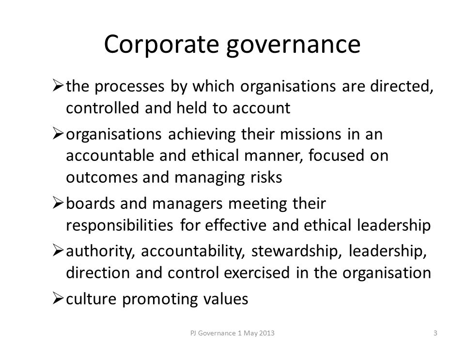 Corporate governance  the processes by which organisations are directed, controlled and held to account  organisations achieving their missions in an accountable and ethical manner, focused on outcomes and managing risks  boards and managers meeting their responsibilities for effective and ethical leadership  authority, accountability, stewardship, leadership, direction and control exercised in the organisation  culture promoting values PJ Governance 1 May 20133