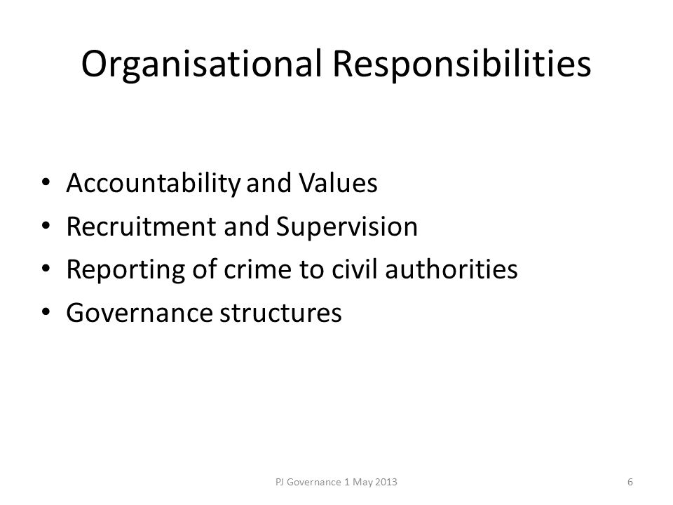 Organisational Responsibilities Accountability and Values Recruitment and Supervision Reporting of crime to civil authorities Governance structures PJ Governance 1 May 20136