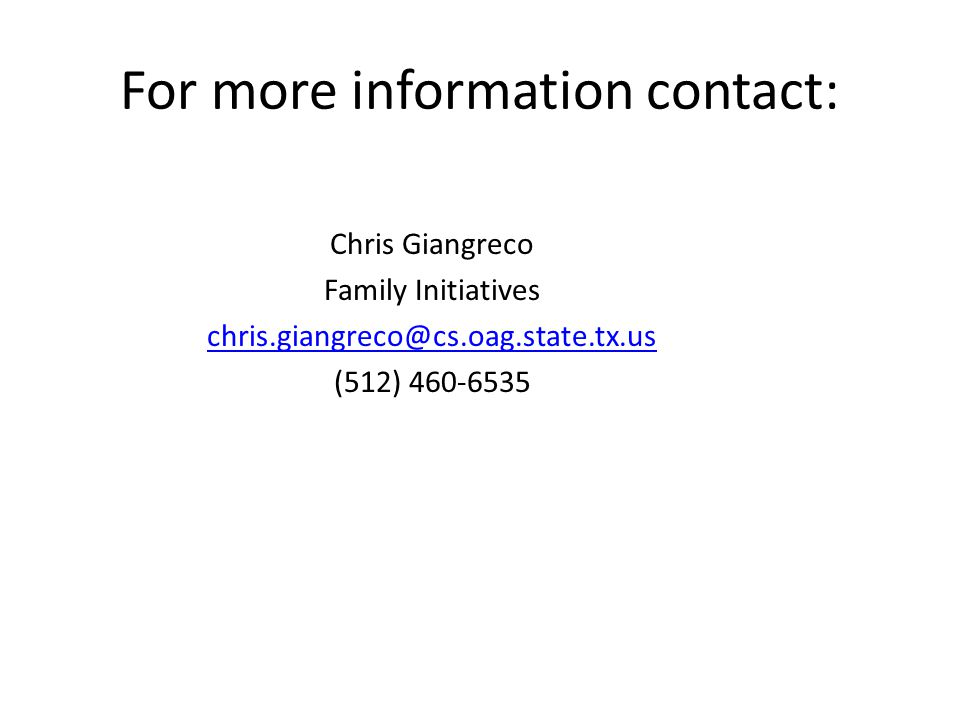 Chris Giangreco Family Initiatives chris.giangreco@cs.oag.state.tx.us (512) 460-6535 For more information contact: