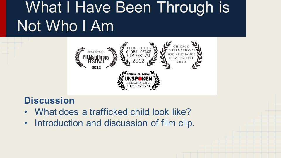 Discussion What does a trafficked child look like? Introduction and discussion of film clip. What I Have Been Through is Not Who I Am