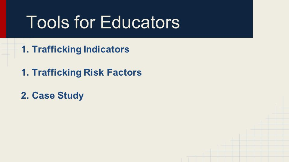 Tools for Educators 1.Trafficking Indicators 1.Trafficking Risk Factors 2.Case Study