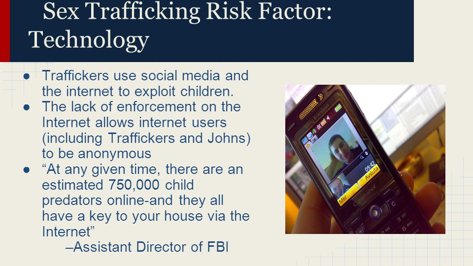 Sex Trafficking Risk Factor: Technology ●Traffickers use social media and the internet to exploit children. ●The lack of enforcement on the Internet a