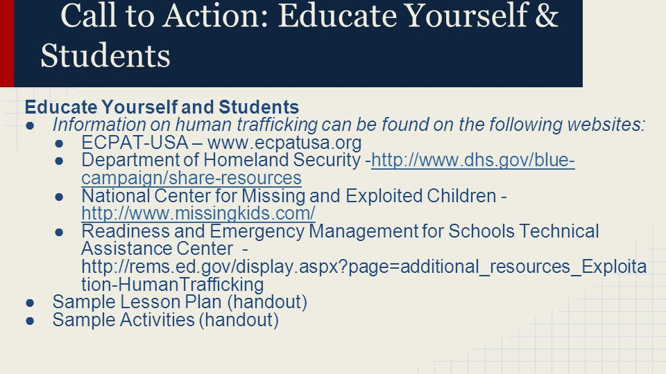 Call to Action: Educate Yourself & Students Educate Yourself and Students ●Information on human trafficking can be found on the following websites: ●E