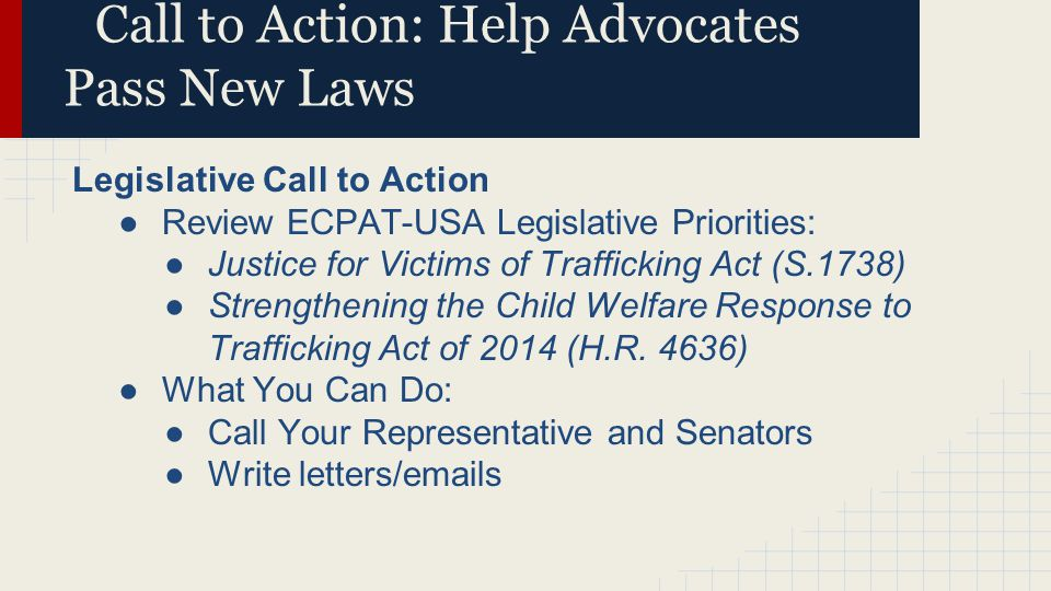 Call to Action: Help Advocates Pass New Laws Legislative Call to Action ●Review ECPAT-USA Legislative Priorities: ●Justice for Victims of Trafficking
