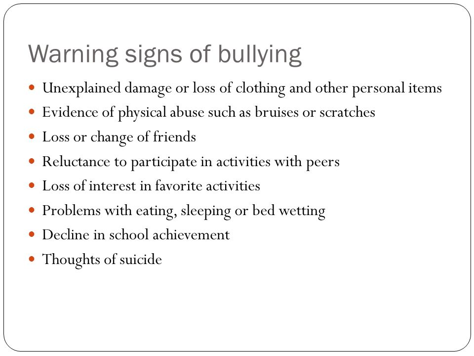 Warning signs of bullying Unexplained damage or loss of clothing and other personal items Evidence of physical abuse such as bruises or scratches Loss