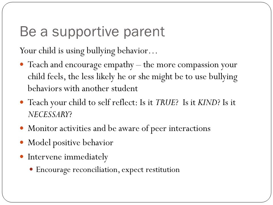 Be a supportive parent Your child is using bullying behavior… Teach and encourage empathy – the more compassion your child feels, the less likely he o
