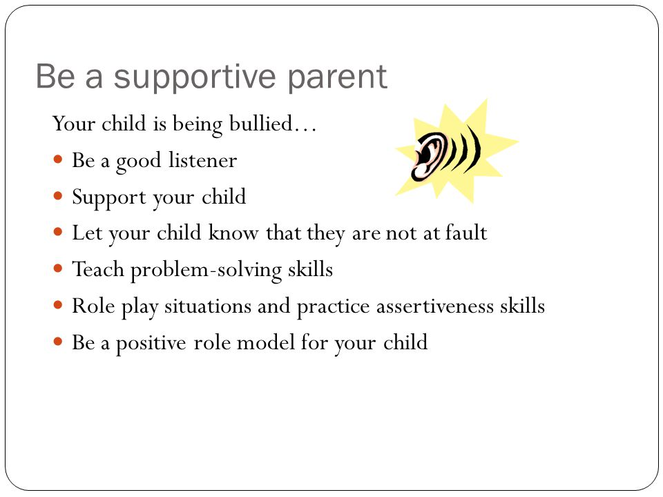 Be a supportive parent Your child is being bullied… Be a good listener Support your child Let your child know that they are not at fault Teach problem
