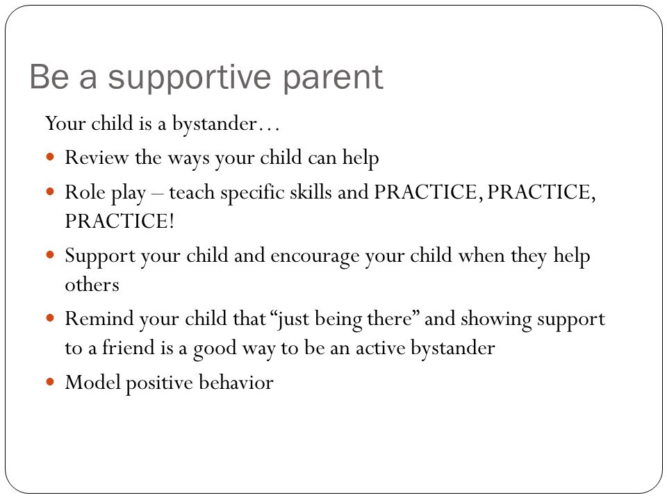Be a supportive parent Your child is a bystander… Review the ways your child can help Role play – teach specific skills and PRACTICE, PRACTICE, PRACTI