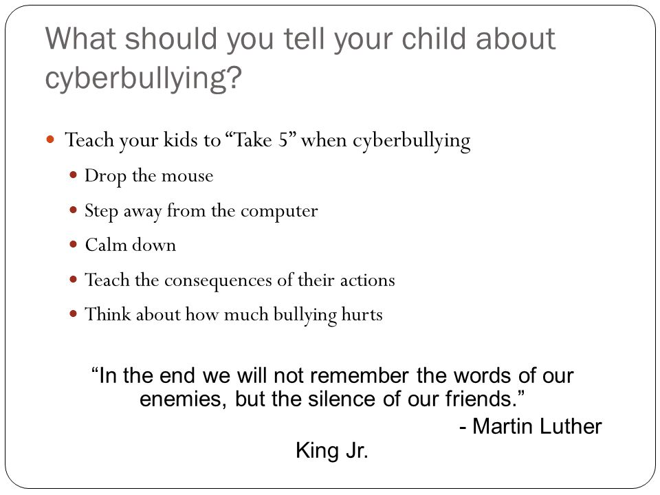 "What should you tell your child about cyberbullying? Teach your kids to ""Take 5"" when cyberbullying Drop the mouse Step away from the computer Calm do"