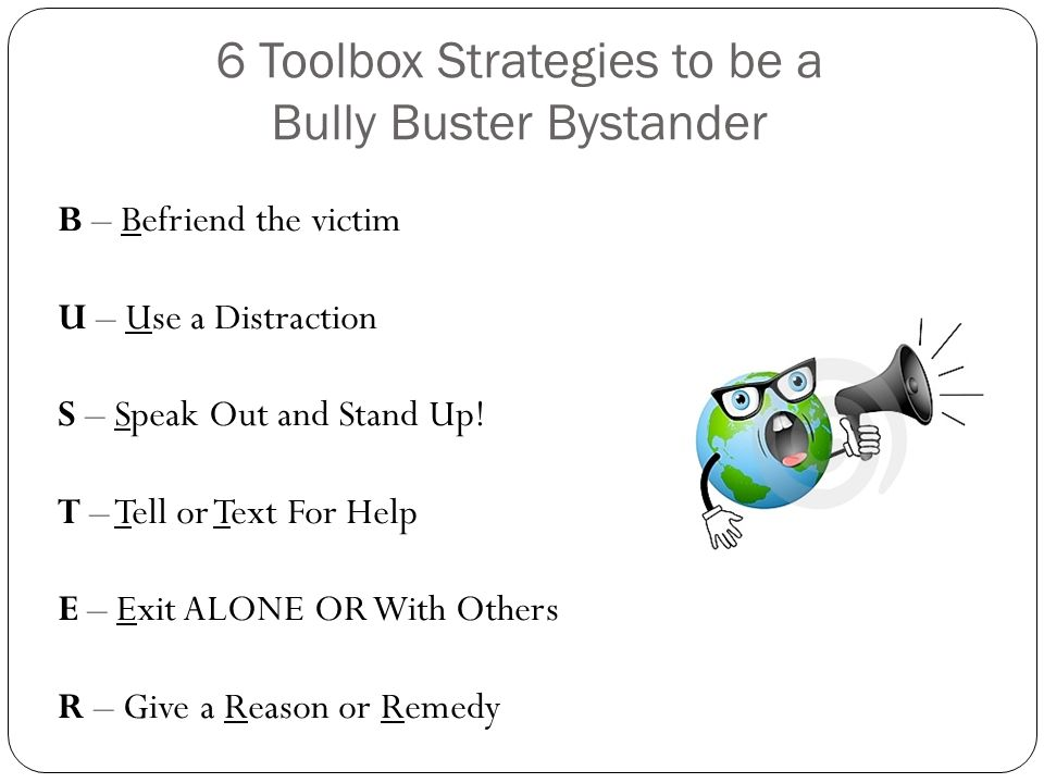 6 Toolbox Strategies to be a Bully Buster Bystander B – Befriend the victim U – Use a Distraction S – Speak Out and Stand Up! T – Tell or Text For Hel