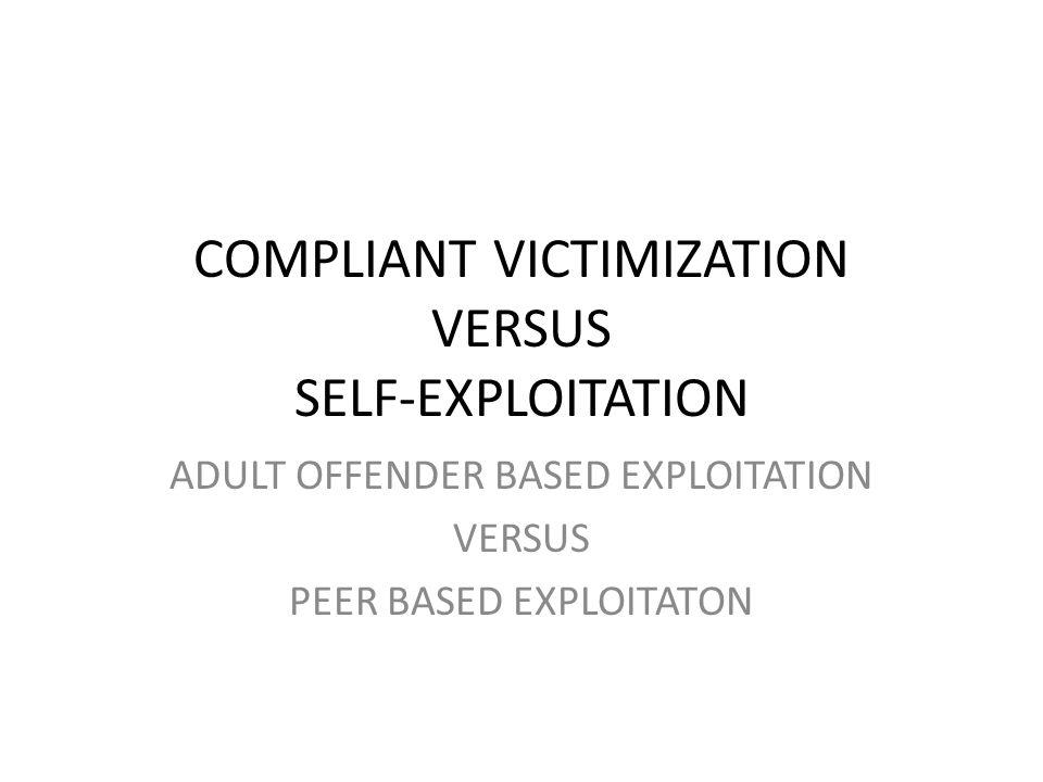 COMPLIANT VICTIMIZATION VERSUS SELF-EXPLOITATION ADULT OFFENDER BASED EXPLOITATION VERSUS PEER BASED EXPLOITATON