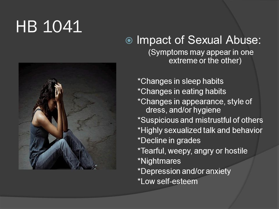 HB 1041  Impact of Sexual Abuse: (Symptoms may appear in one extreme or the other) *Changes in sleep habits *Changes in eating habits *Changes in appearance, style of dress, and/or hygiene *Suspicious and mistrustful of others *Highly sexualized talk and behavior *Decline in grades *Tearful, weepy, angry or hostile *Nightmares *Depression and/or anxiety *Low self-esteem
