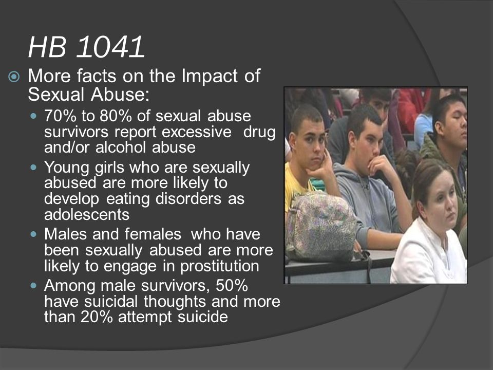 HB 1041  More facts on the Impact of Sexual Abuse: 70% to 80% of sexual abuse survivors report excessive drug and/or alcohol abuse Young girls who are sexually abused are more likely to develop eating disorders as adolescents Males and females who have been sexually abused are more likely to engage in prostitution Among male survivors, 50% have suicidal thoughts and more than 20% attempt suicide