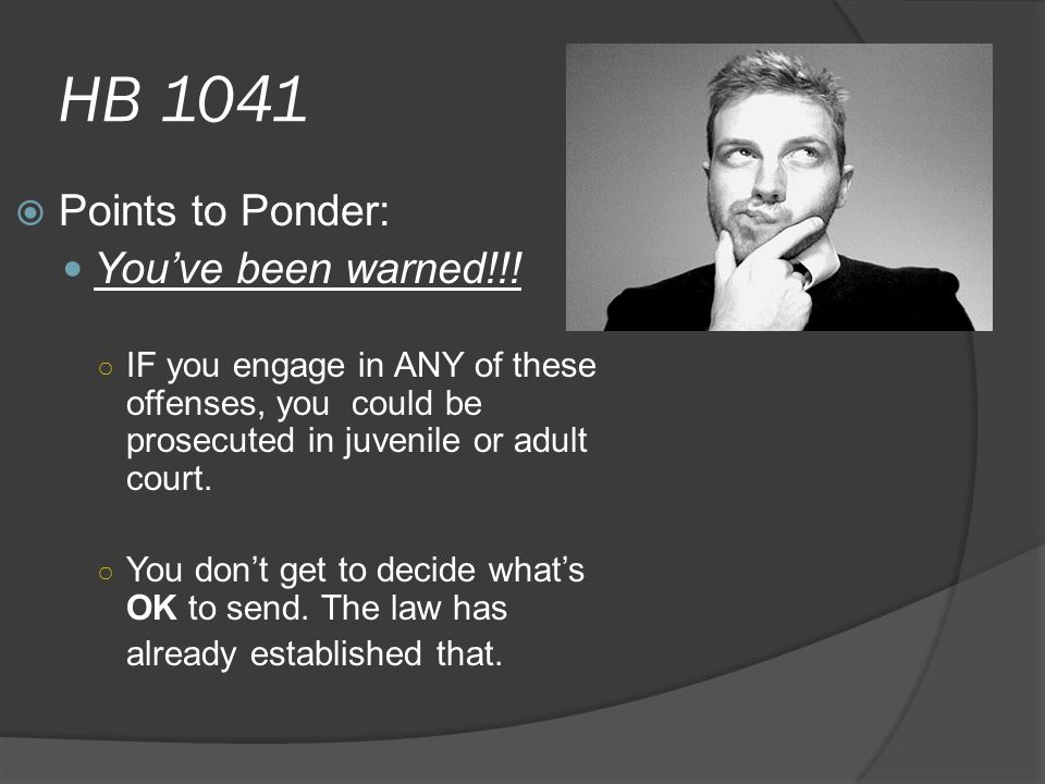 HB 1041  Points to Ponder: You've been warned!!! ○ IF you engage in ANY of these offenses, you could be prosecuted in juvenile or adult court. ○ You